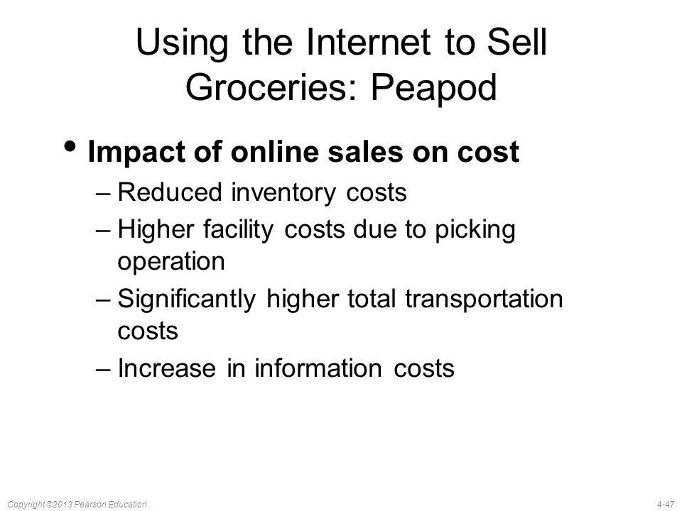 4-47Copyright ©2013 Pearson Education. Using the Internet to Sell Groceries: Peapod Impact of online sales on cost –Reduced inventory costs –Higher fa