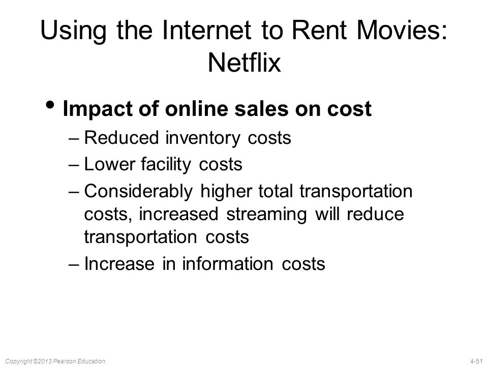 4-51Copyright ©2013 Pearson Education. Using the Internet to Rent Movies: Netflix Impact of online sales on cost –Reduced inventory costs –Lower facil