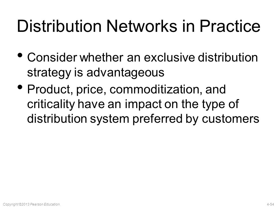 4-54Copyright ©2013 Pearson Education. Distribution Networks in Practice Consider whether an exclusive distribution strategy is advantageous Product,