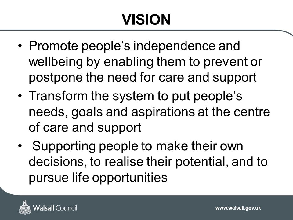 www.walsall.gov.uk VISION Promote people's independence and wellbeing by enabling them to prevent or postpone the need for care and support Transform the system to put people's needs, goals and aspirations at the centre of care and support Supporting people to make their own decisions, to realise their potential, and to pursue life opportunities
