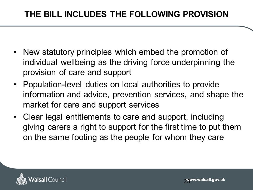 www.walsall.gov.uk THE BILL INCLUDES THE FOLLOWING PROVISION New statutory principles which embed the promotion of individual wellbeing as the driving force underpinning the provision of care and support Population-level duties on local authorities to provide information and advice, prevention services, and shape the market for care and support services Clear legal entitlements to care and support, including giving carers a right to support for the first time to put them on the same footing as the people for whom they care 23