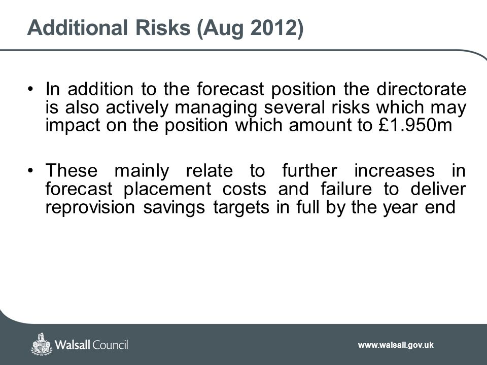 www.walsall.gov.uk Additional Risks (Aug 2012) In addition to the forecast position the directorate is also actively managing several risks which may impact on the position which amount to £1.950m These mainly relate to further increases in forecast placement costs and failure to deliver reprovision savings targets in full by the year end