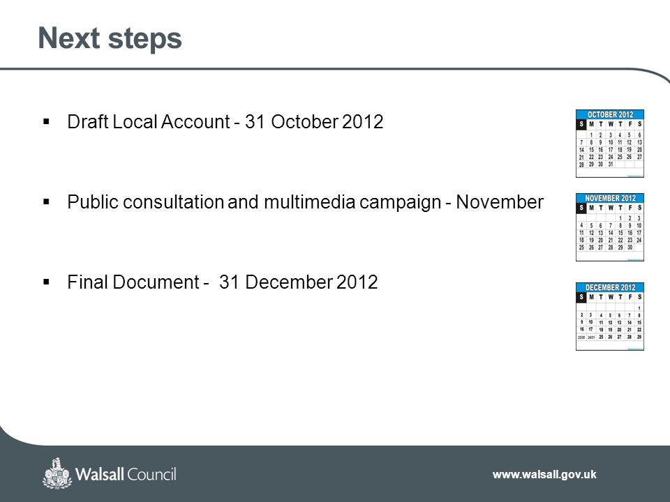 www.walsall.gov.uk Next steps  Draft Local Account - 31 October 2012  Public consultation and multimedia campaign - November  Final Document - 31 December 2012