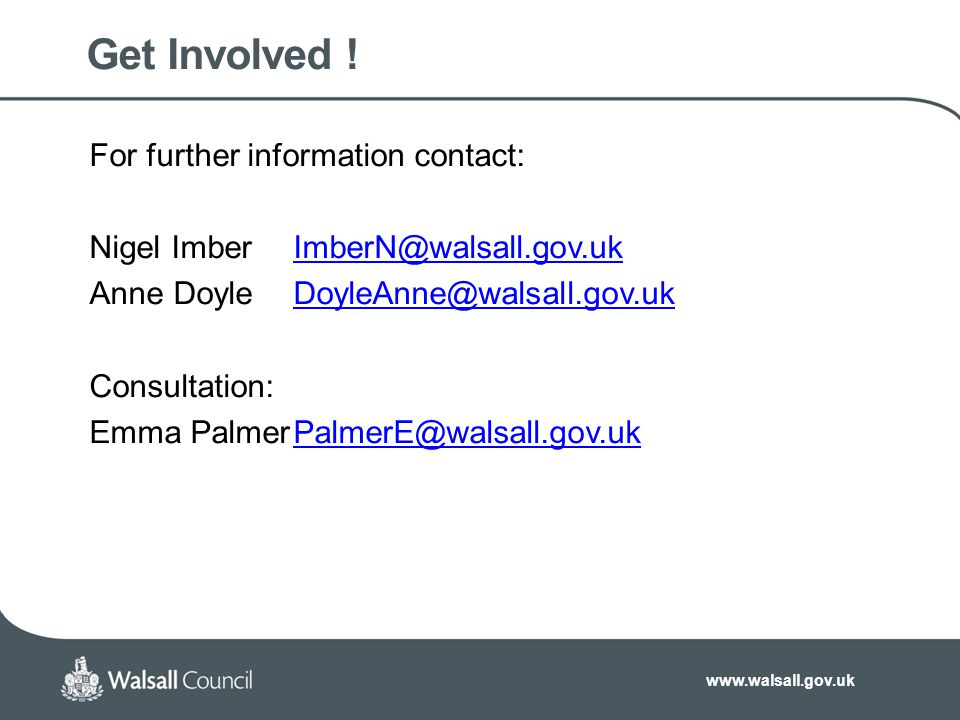 www.walsall.gov.uk Get Involved ! For further information contact: Nigel ImberImberN@walsall.gov.ukImberN@walsall.gov.uk Anne DoyleDoyleAnne@walsall.g