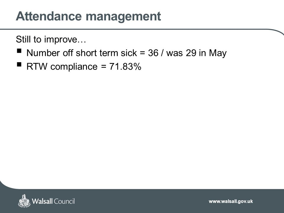 www.walsall.gov.uk Attendance management Still to improve…  Number off short term sick = 36 / was 29 in May  RTW compliance = 71.83%