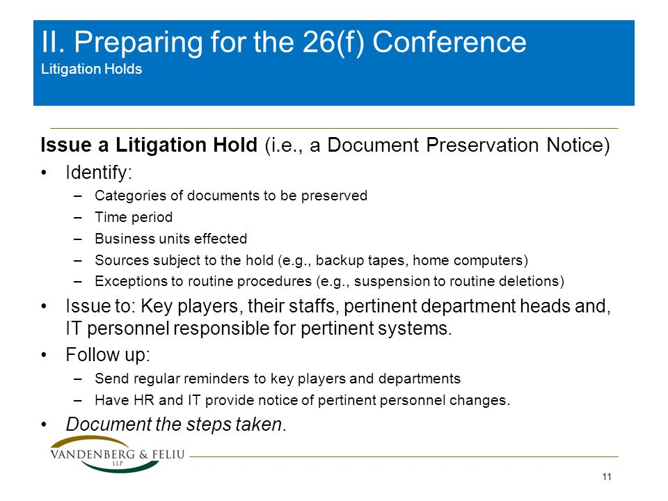II. Preparing for the 26(f) Conference Litigation Holds Issue a Litigation Hold (i.e., a Document Preservation Notice) Identify: –Categories of docume