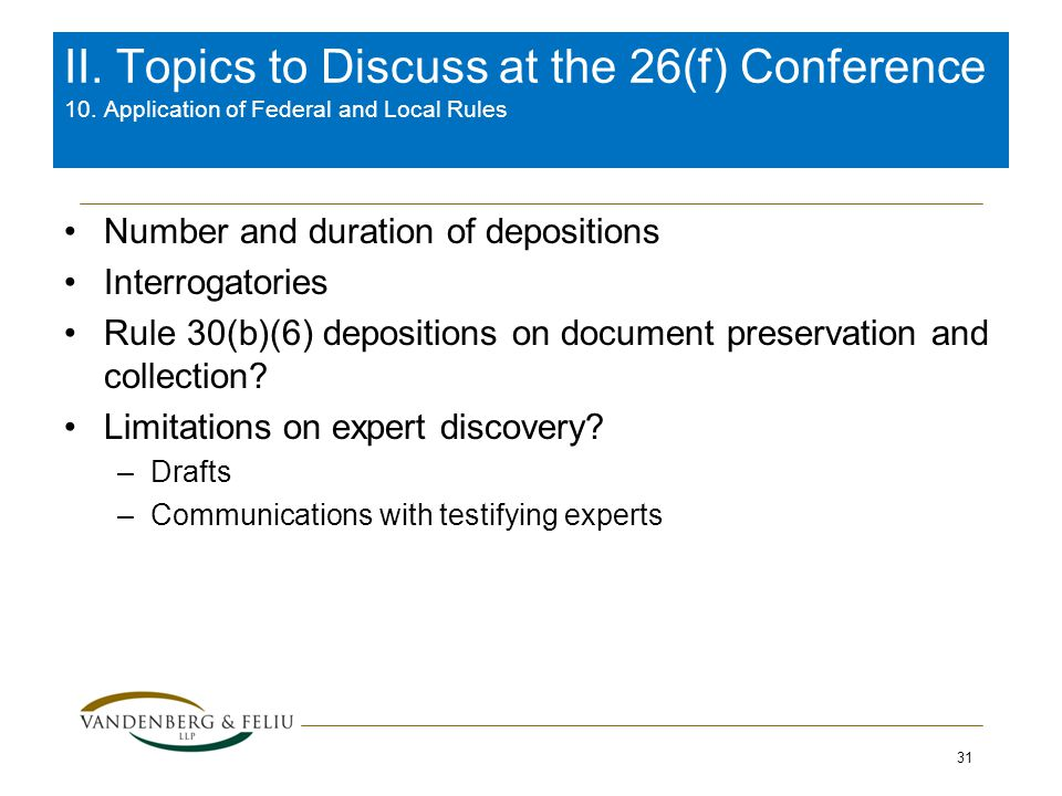 Number and duration of depositions Interrogatories Rule 30(b)(6) depositions on document preservation and collection? Limitations on expert discovery?