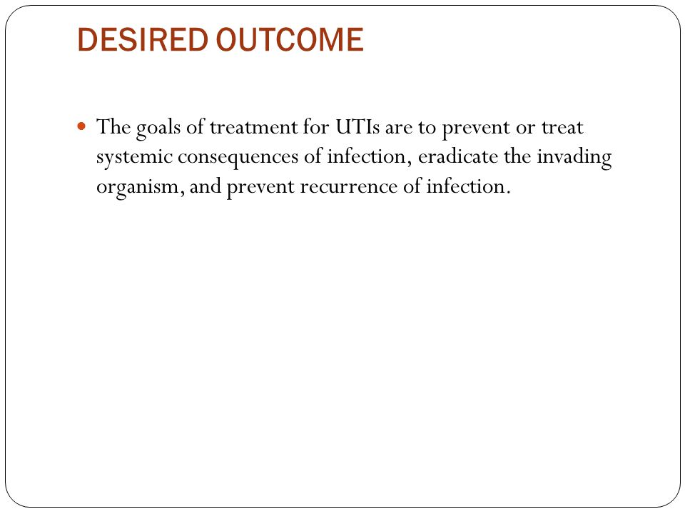DESIRED OUTCOME The goals of treatment for UTIs are to prevent or treat systemic consequences of infection, eradicate the invading organism, and prevent recurrence of infection.