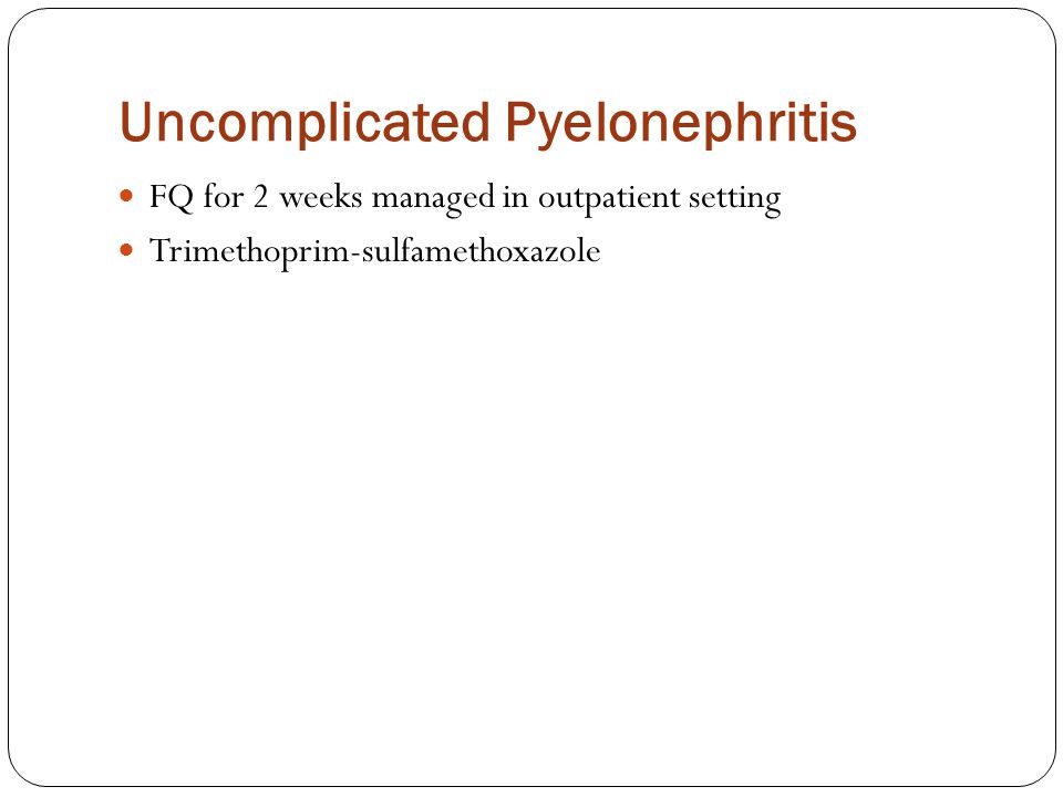 Uncomplicated Pyelonephritis FQ for 2 weeks managed in outpatient setting Trimethoprim-sulfamethoxazole