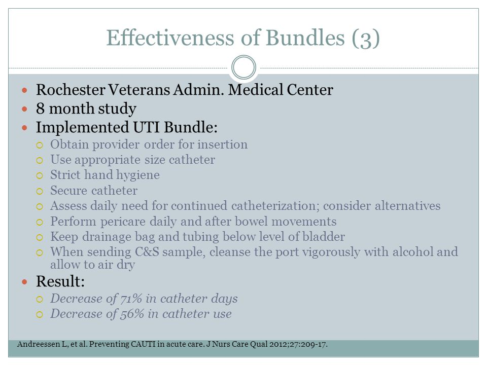 Effectiveness of Bundles (3) Rochester Veterans Admin. Medical Center 8 month study Implemented UTI Bundle:  Obtain provider order for insertion  Us