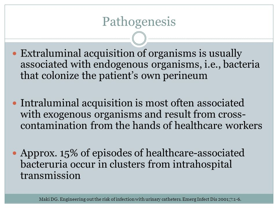 Pathogenesis Extraluminal acquisition of organisms is usually associated with endogenous organisms, i.e., bacteria that colonize the patient's own per