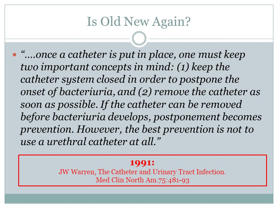 "Is Old New Again? ""….once a catheter is put in place, one must keep two important concepts in mind: (1) keep the catheter system closed in order to po"