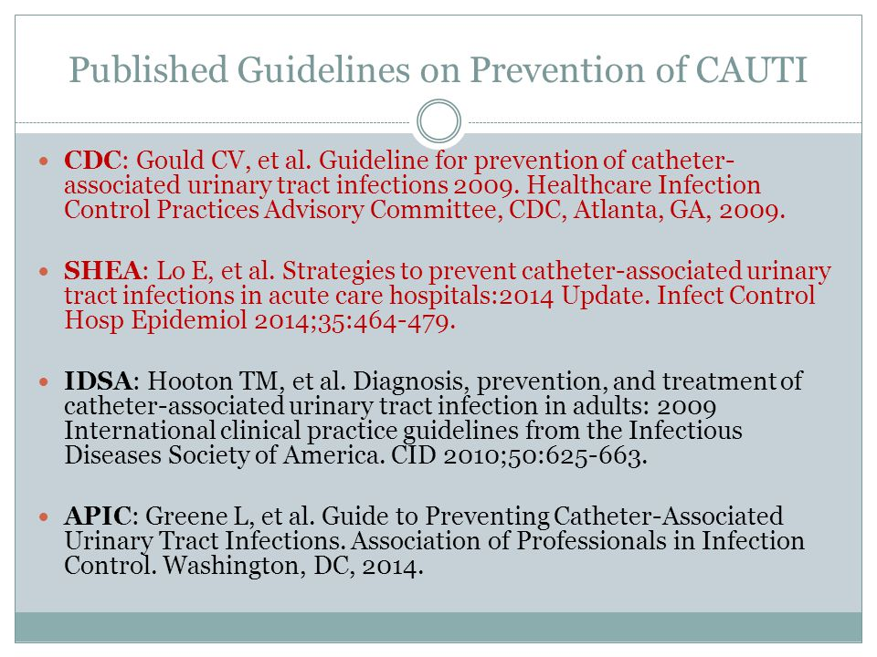 Published Guidelines on Prevention of CAUTI CDC: Gould CV, et al. Guideline for prevention of catheter- associated urinary tract infections 2009. Heal