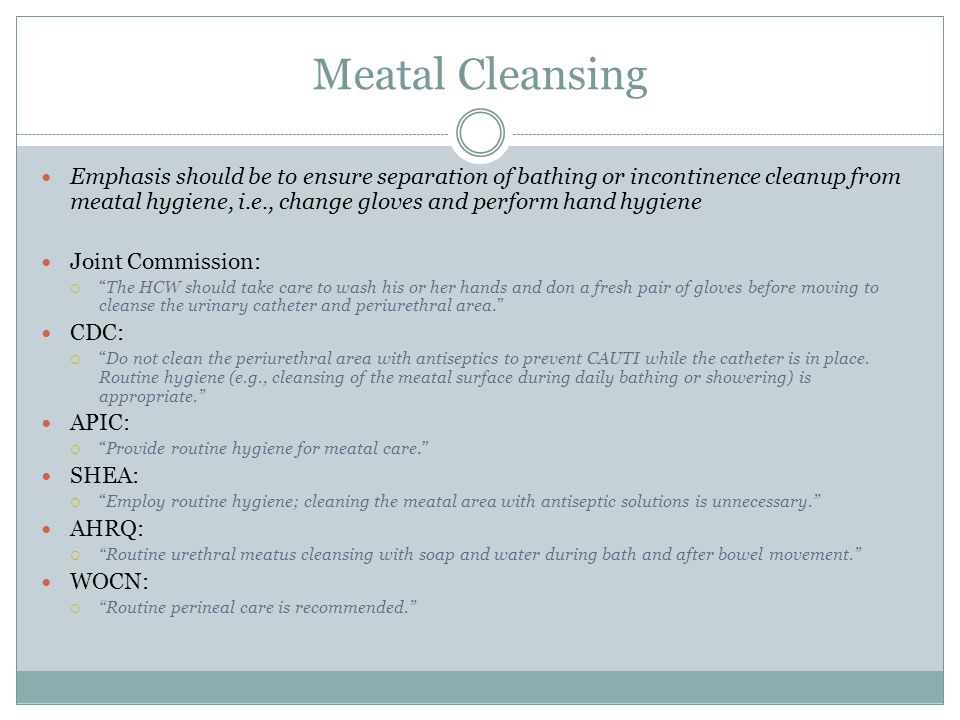 Meatal Cleansing Emphasis should be to ensure separation of bathing or incontinence cleanup from meatal hygiene, i.e., change gloves and perform hand