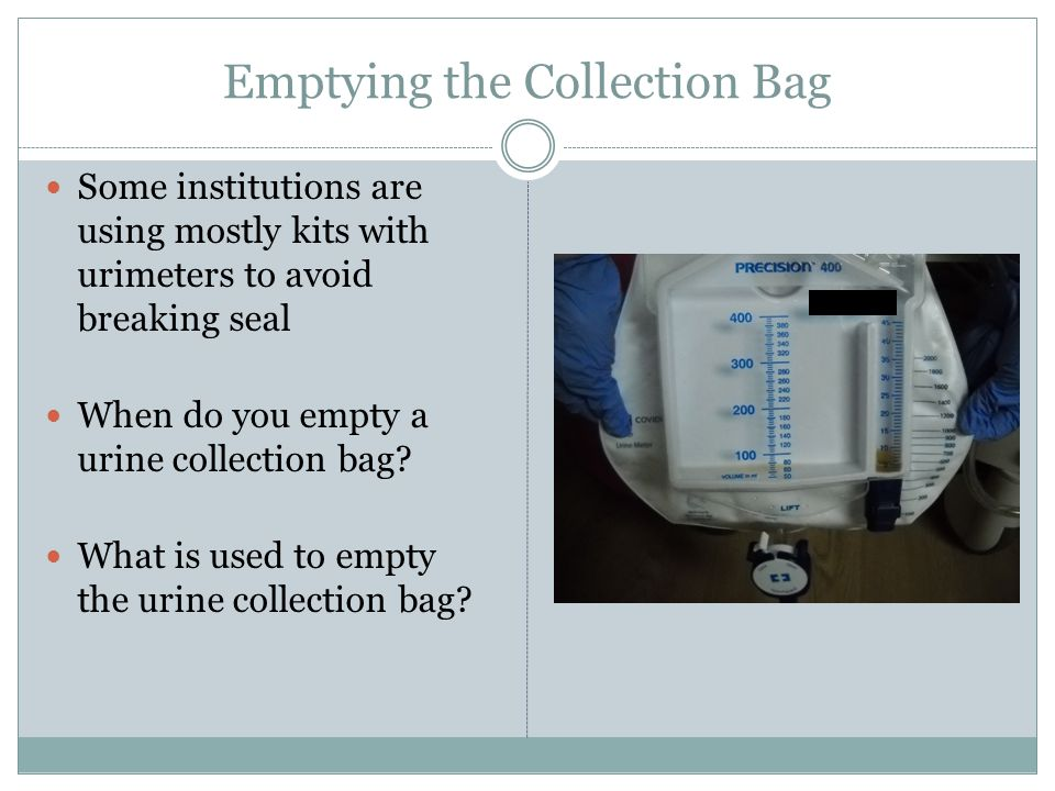 Emptying the Collection Bag Some institutions are using mostly kits with urimeters to avoid breaking seal When do you empty a urine collection bag? Wh