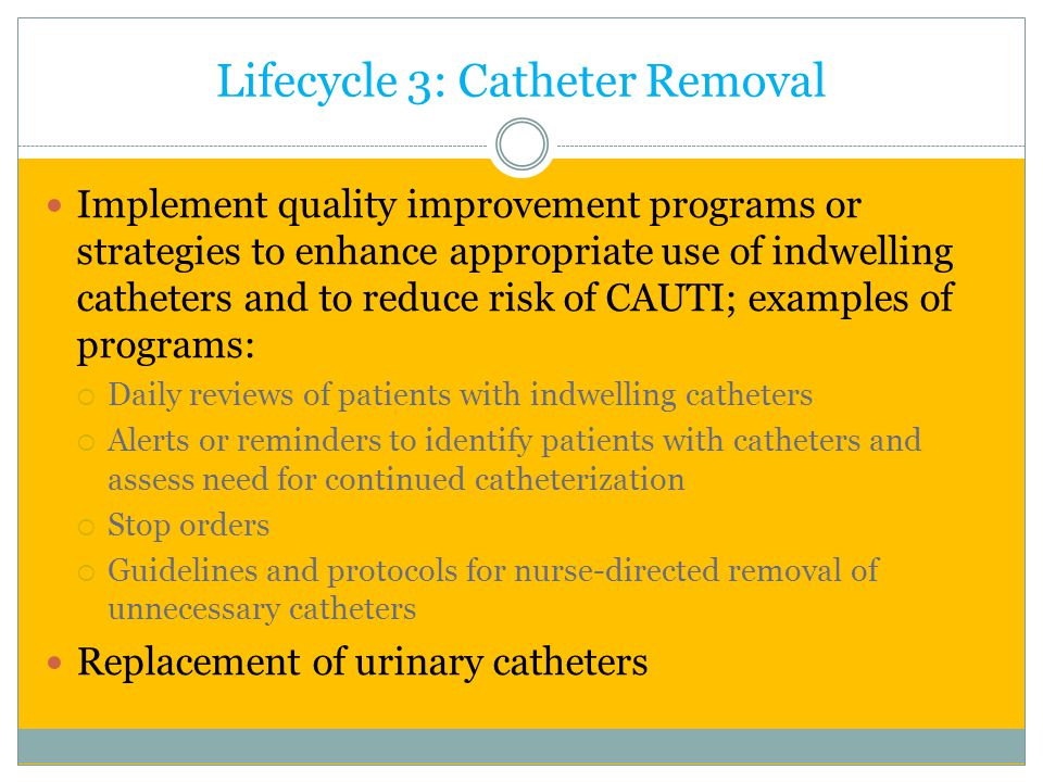 Lifecycle 3: Catheter Removal Implement quality improvement programs or strategies to enhance appropriate use of indwelling catheters and to reduce ri