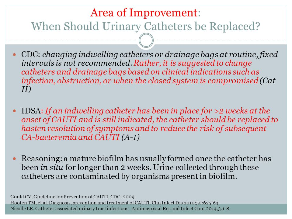 Area of Improvement: When Should Urinary Catheters be Replaced? CDC: changing indwelling catheters or drainage bags at routine, fixed intervals is not
