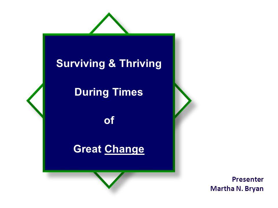Surviving & Thriving During Times of Great Change Presenter Martha N. Bryan