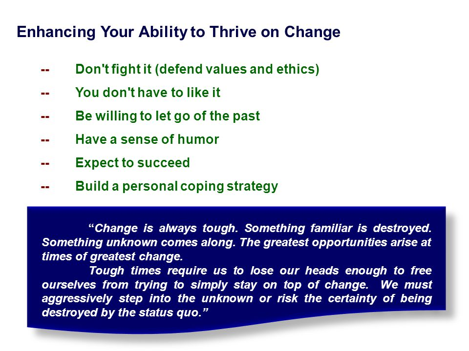 Enhancing Your Ability to Thrive on Change --Don't fight it (defend values and ethics) -- You don't have to like it -- Be willing to let go of the pas