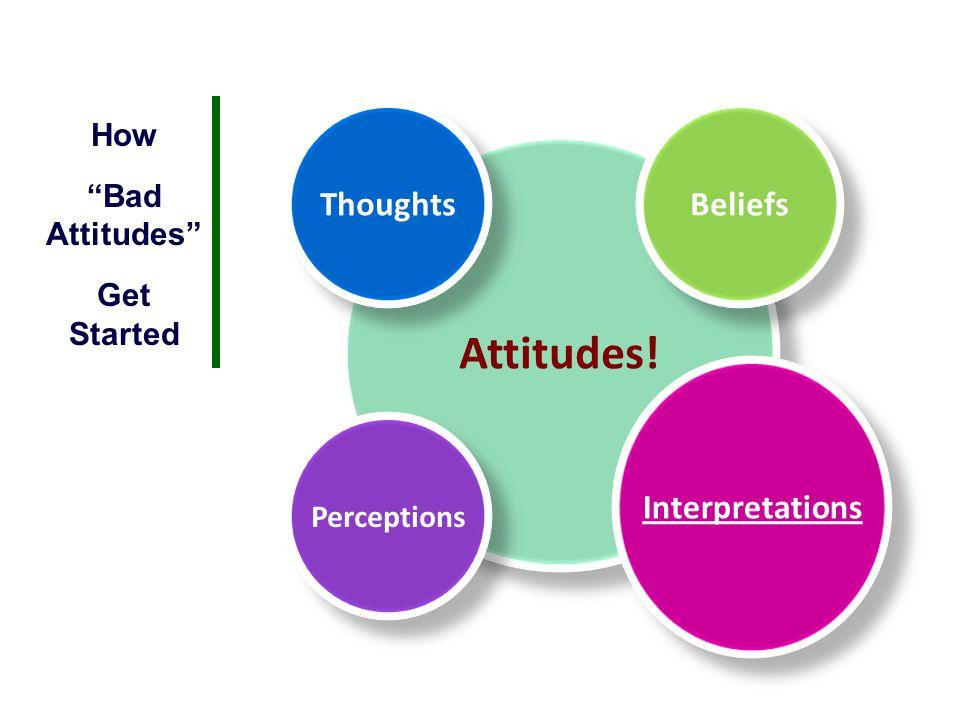 "Attitudes! Thoughts Perceptions Beliefs Interpretations How ""Bad Attitudes"" Get Started"