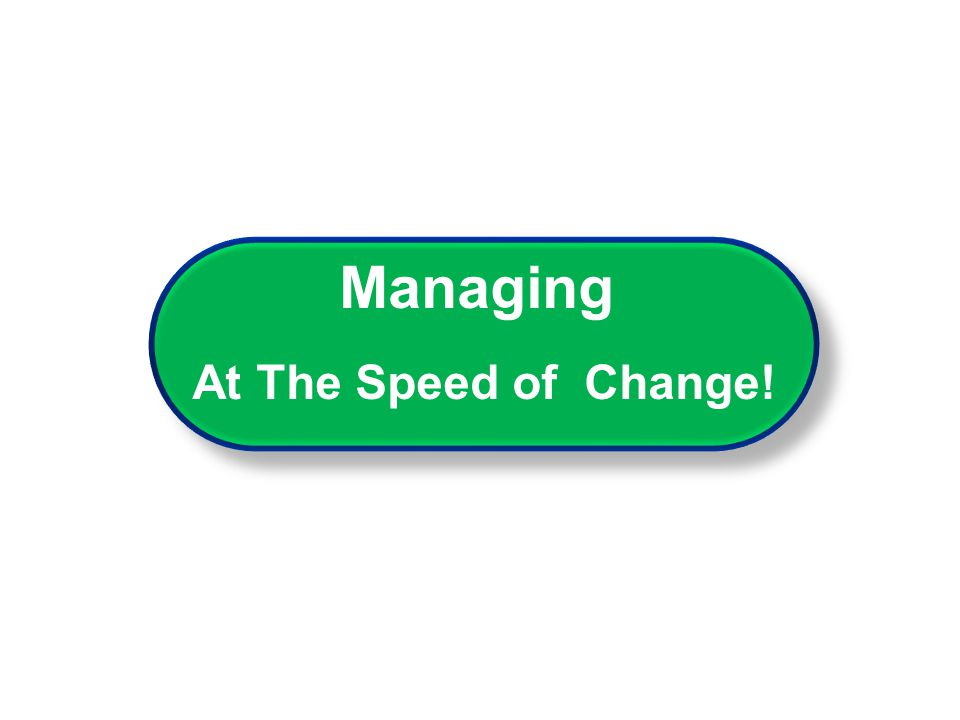 Managing At The Speed of Change! Managing At The Speed of Change!