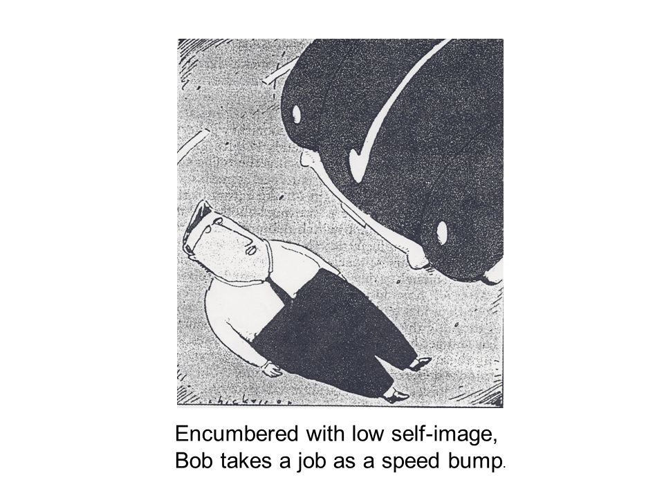 Encumbered with low self-image, Bob takes a job as a speed bump.