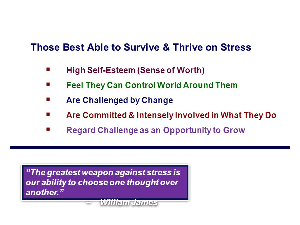 Those Best Able to Survive & Thrive on Stress  High Self-Esteem (Sense of Worth)  Feel They Can Control World Around Them  Are Challenged by Change