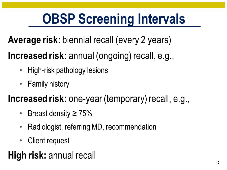 12 Average risk: biennial recall (every 2 years) Increased risk: annual (ongoing) recall, e.g., High-risk pathology lesions Family history Increased risk: one-year (temporary) recall, e.g., Breast density ≥ 75% Radiologist, referring MD, recommendation Client request High risk: annual recall OBSP Screening Intervals