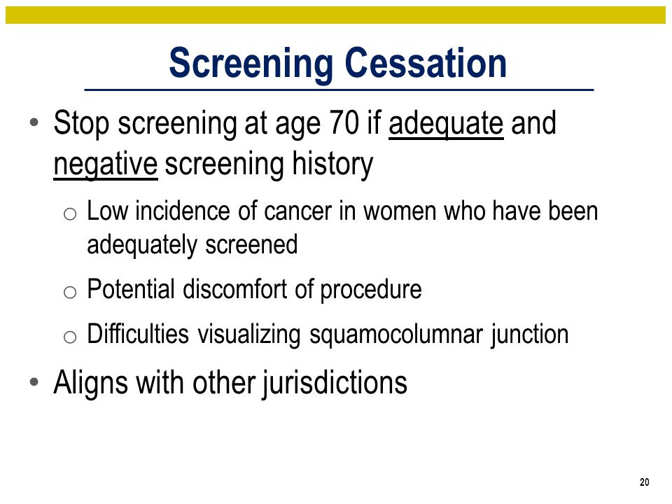 Screening Cessation 20 Stop screening at age 70 if adequate and negative screening history o Low incidence of cancer in women who have been adequately screened o Potential discomfort of procedure o Difficulties visualizing squamocolumnar junction Aligns with other jurisdictions