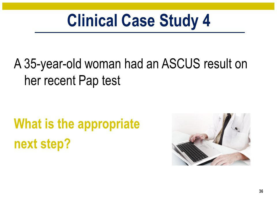 Clinical Case Study 4 A 35-year-old woman had an ASCUS result on her recent Pap test What is the appropriate next step.