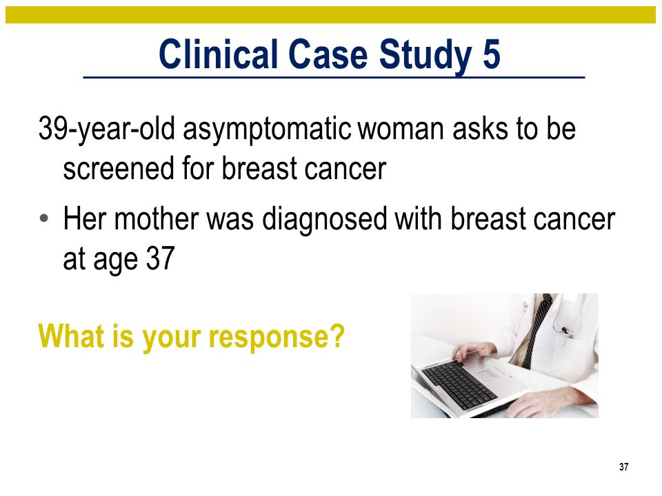 Clinical Case Study 5 39-year-old asymptomatic woman asks to be screened for breast cancer Her mother was diagnosed with breast cancer at age 37 What is your response.