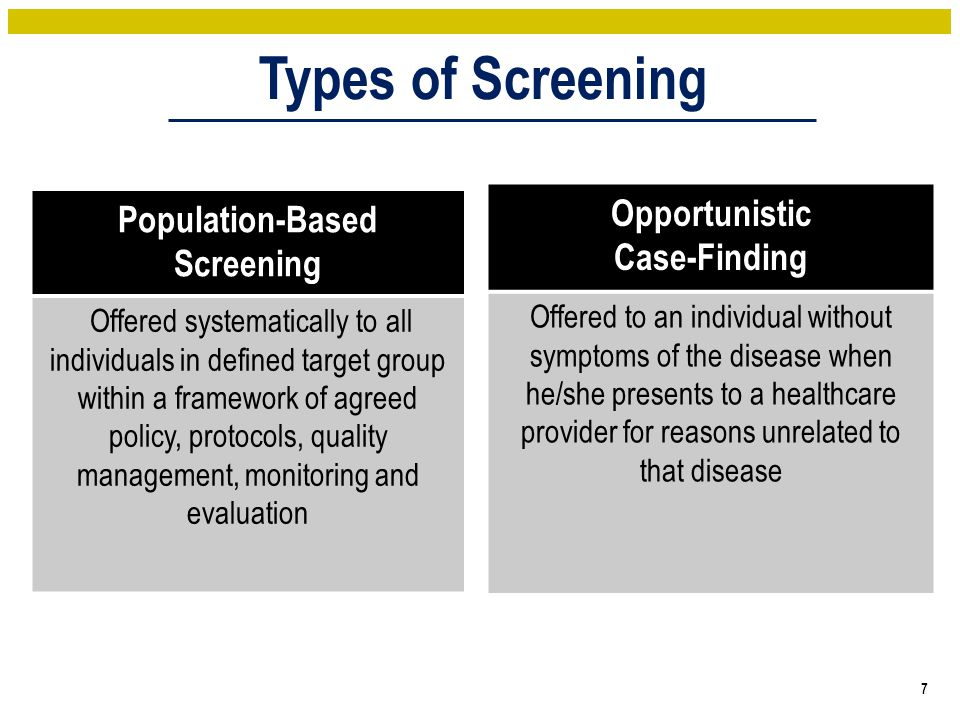 Types of Screening 7 Population-Based Screening Offered systematically to all individuals in defined target group within a framework of agreed policy, protocols, quality management, monitoring and evaluation Opportunistic Case-Finding Offered to an individual without symptoms of the disease when he/she presents to a healthcare provider for reasons unrelated to that disease
