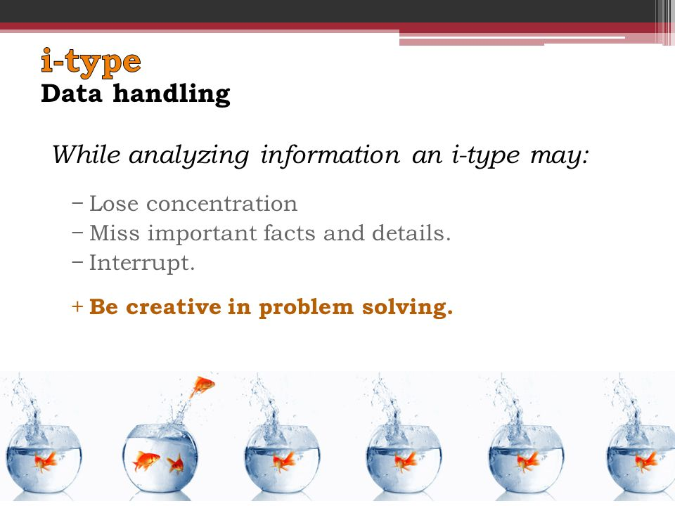 While analyzing information an i-type may: −Lose concentration −Miss important facts and details.