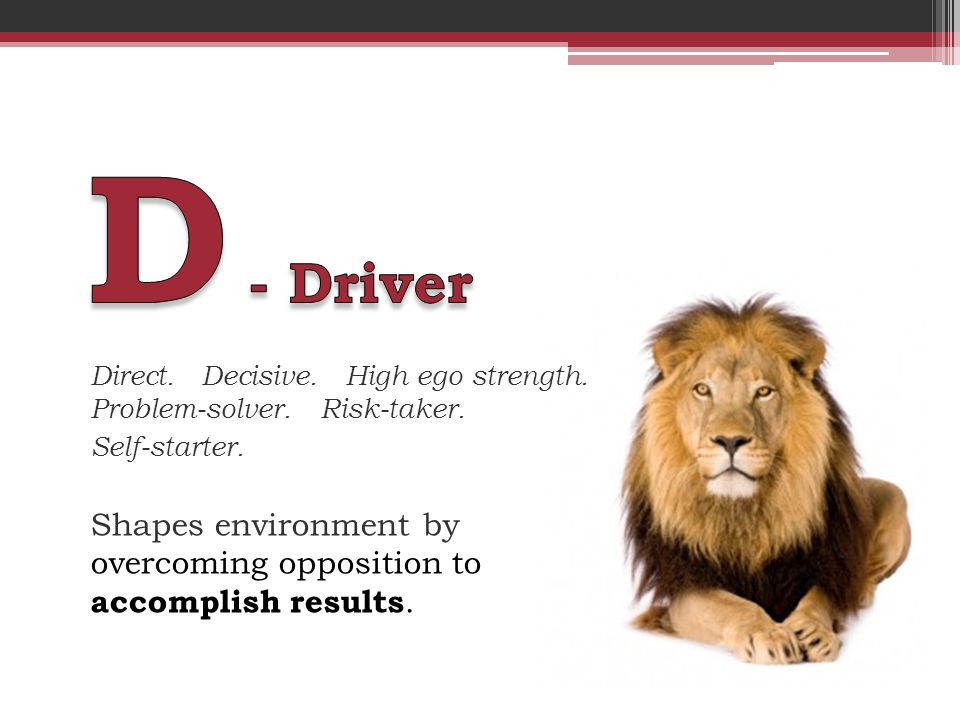 Direct. Decisive. High ego strength. Problem-solver. Risk-taker. Self-starter. Shapes environment by overcoming opposition to accomplish results.