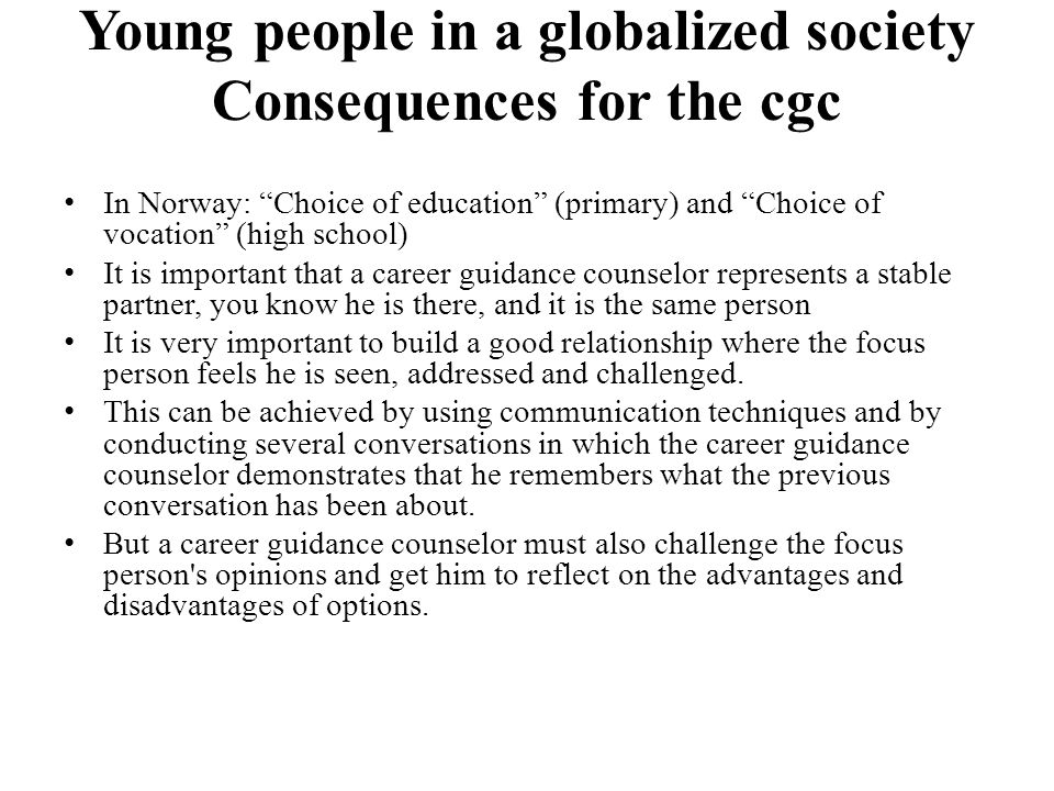 Young people in a globalized society Consequences for the cgc In Norway: Choice of education (primary) and Choice of vocation (high school) It is important that a career guidance counselor represents a stable partner, you know he is there, and it is the same person It is very important to build a good relationship where the focus person feels he is seen, addressed and challenged.