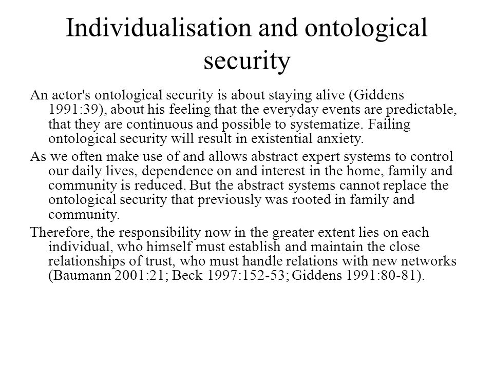 Individualisation and ontological security An actor s ontological security is about staying alive (Giddens 1991:39), about his feeling that the everyday events are predictable, that they are continuous and possible to systematize.
