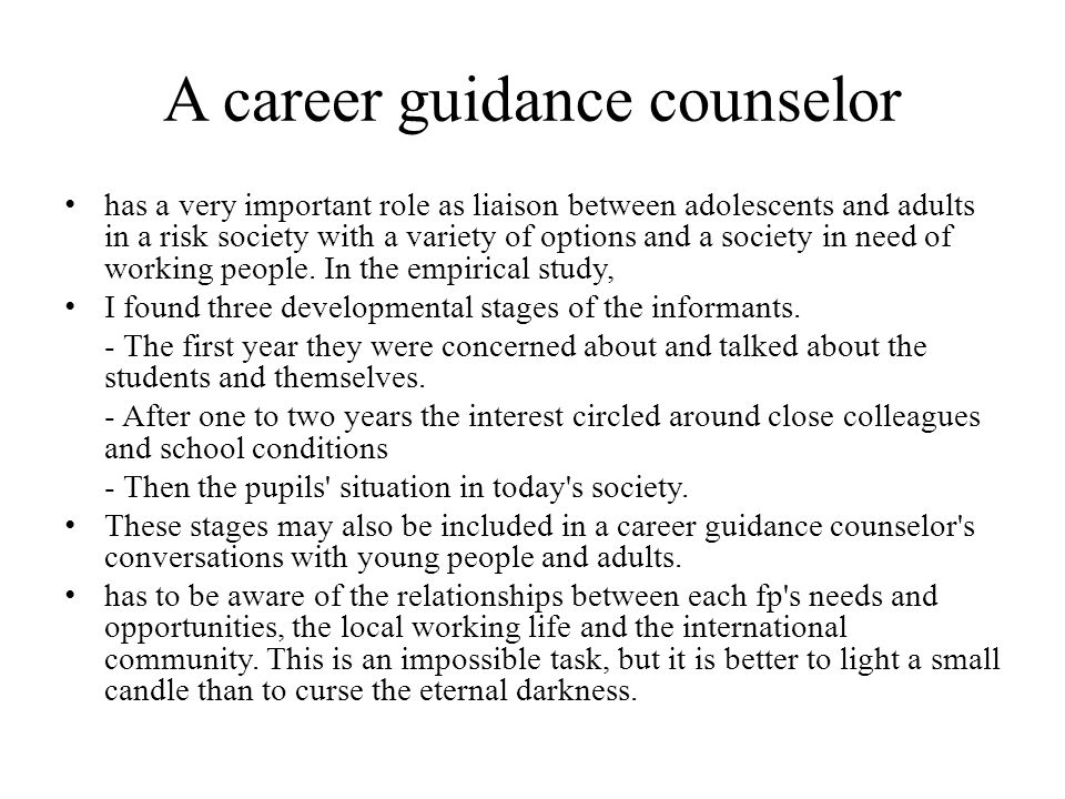 A career guidance counselor has a very important role as liaison between adolescents and adults in a risk society with a variety of options and a society in need of working people.