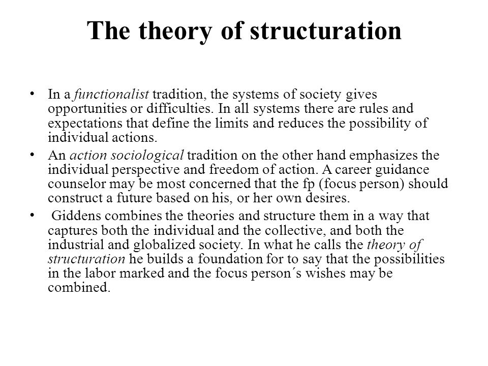 The theory of structuration In a functionalist tradition, the systems of society gives opportunities or difficulties.