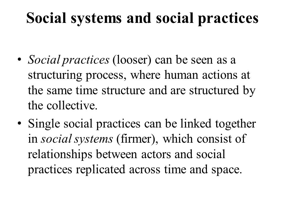 Social systems and social practices Social practices (looser) can be seen as a structuring process, where human actions at the same time structure and are structured by the collective.