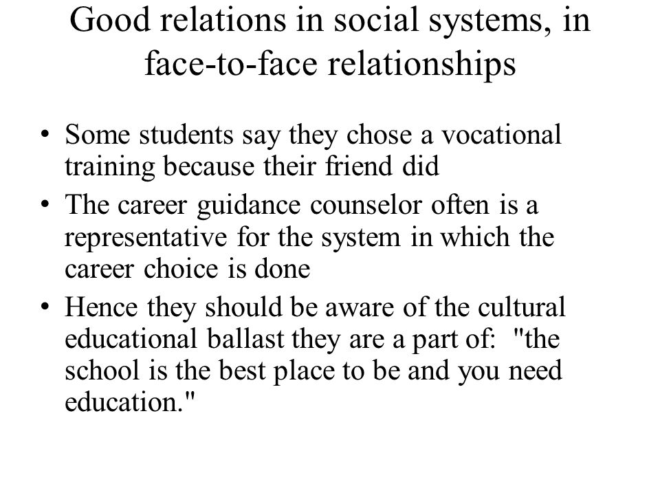 Good relations in social systems, in face-to-face relationships Some students say they chose a vocational training because their friend did The career guidance counselor often is a representative for the system in which the career choice is done Hence they should be aware of the cultural educational ballast they are a part of: the school is the best place to be and you need education.
