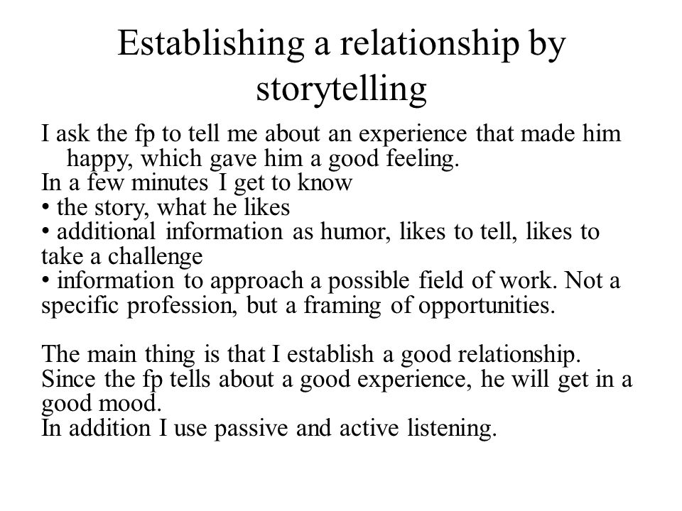 Establishing a relationship by storytelling I ask the fp to tell me about an experience that made him happy, which gave him a good feeling.