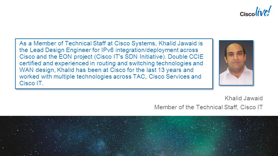 As a Member of Technical Staff at Cisco Systems, Khalid Jawaid is the Lead Design Engineer for IPv6 integration/deployment across Cisco and the EON pr