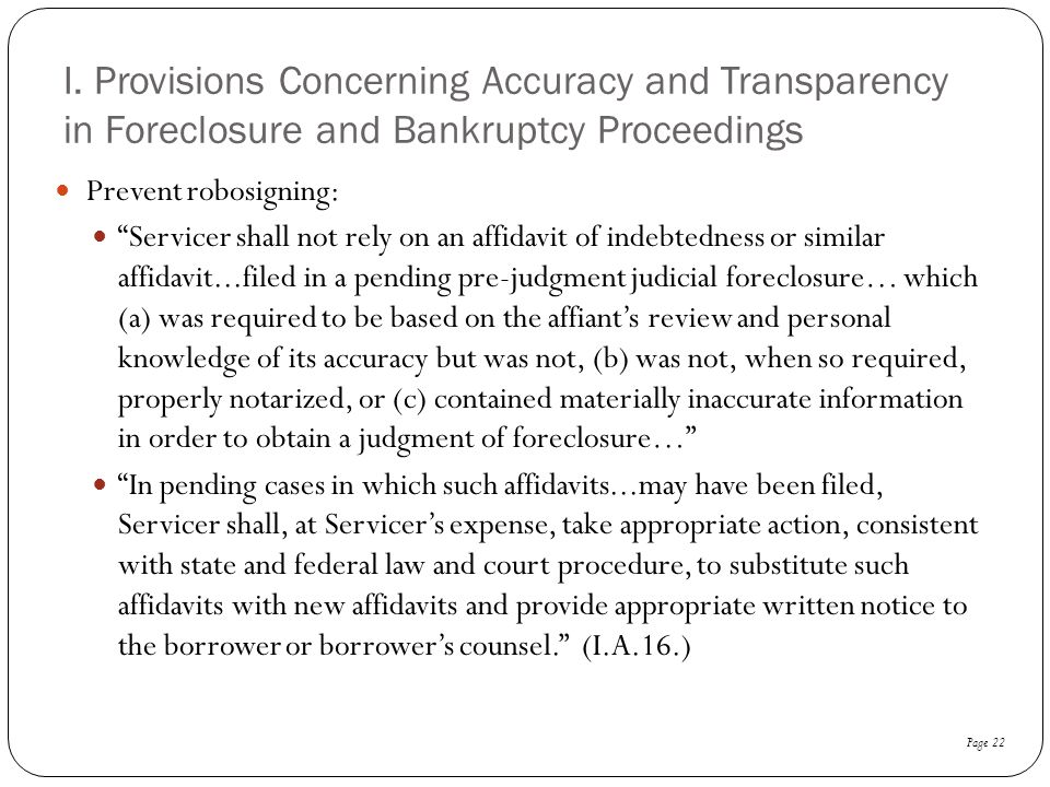 """I. Provisions Concerning Accuracy and Transparency in Foreclosure and Bankruptcy Proceedings Prevent robosigning: """"Servicer shall not rely on an affid"""