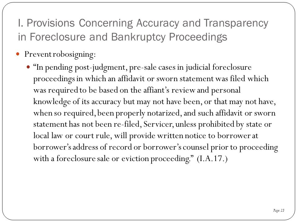 """I. Provisions Concerning Accuracy and Transparency in Foreclosure and Bankruptcy Proceedings Prevent robosigning: """"In pending post-judgment, pre-sale"""