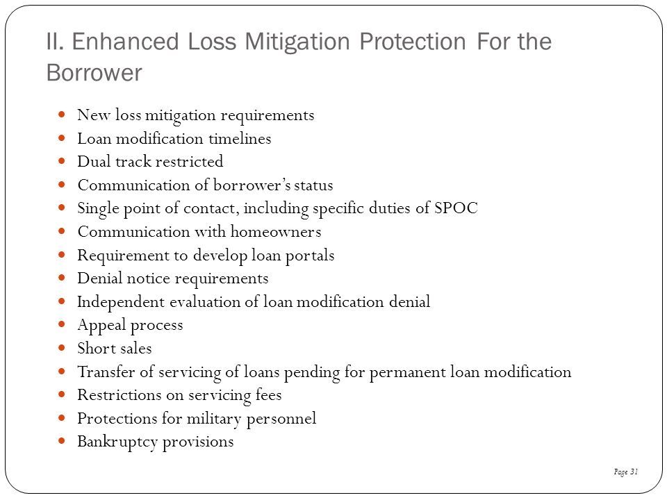 II. Enhanced Loss Mitigation Protection For the Borrower New loss mitigation requirements Loan modification timelines Dual track restricted Communicat