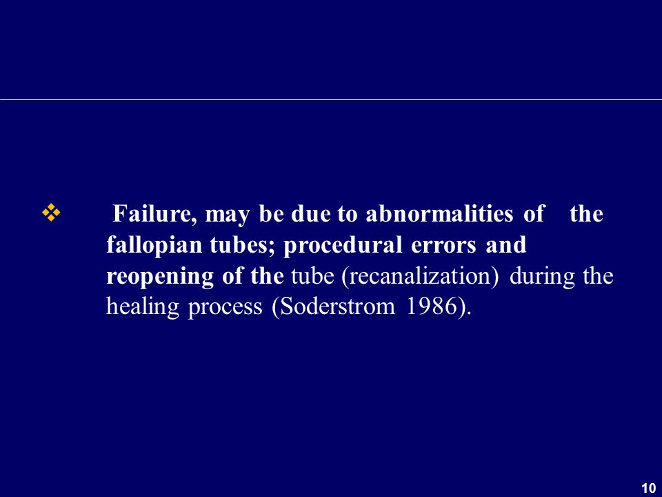 10  Failure, may be due to abnormalities of the fallopian tubes; procedural errors and reopening of the tube (recanalization) during the healing proc