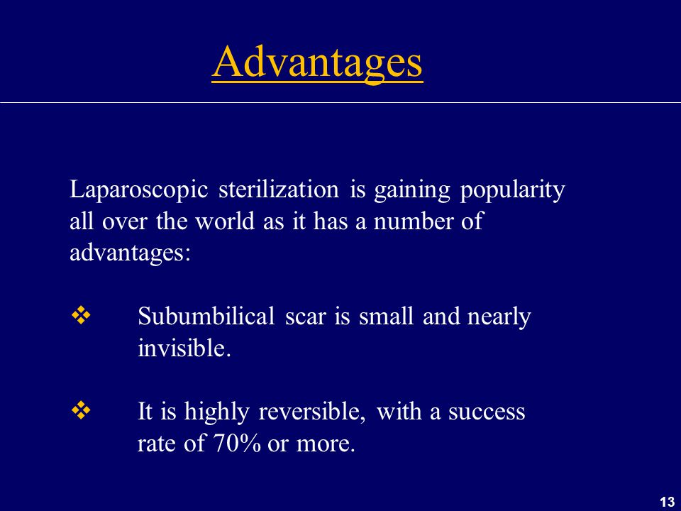 13 Laparoscopic sterilization is gaining popularity all over the world as it has a number of advantages:  Subumbilical scar is small and nearly invis