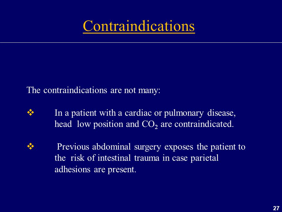 27 The contraindications are not many:  In a patient with a cardiac or pulmonary disease, head low position and CO 2 are contraindicated.  Previous