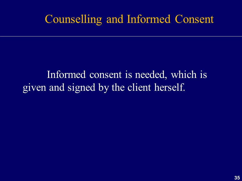 35 Counselling and Informed Consent Informed consent is needed, which is given and signed by the client herself.
