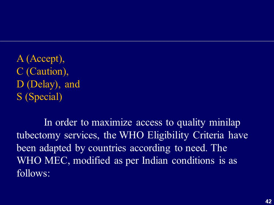 42 A (Accept), C (Caution), D (Delay), and S (Special) In order to maximize access to quality minilap tubectomy services, the WHO Eligibility Criteria